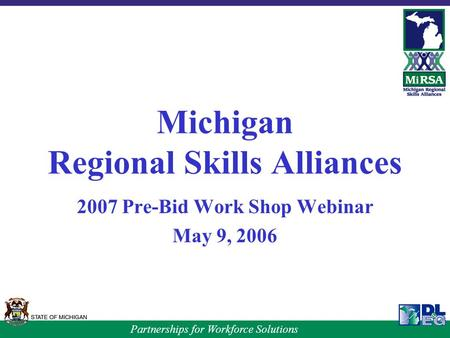 Partnerships for Workforce Solutions Michigan Regional Skills Alliances 2007 Pre-Bid Work Shop Webinar May 9, 2006.