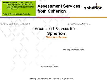 © Copyright 2001, Spherion Pacific Enterprises, LLC, All Rights Reserved Assessment Services from Spherion Flash Intro Screen Attracting and Retaining.