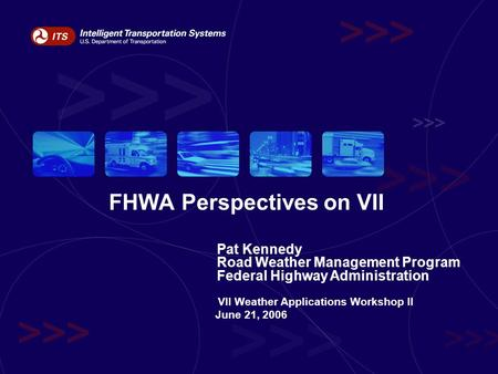 FHWA Perspectives on VII Pat Kennedy Road Weather Management Program Federal Highway Administration VII Weather Applications Workshop II June 21, 2006.