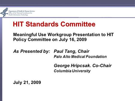 HIT Standards Committee Meaningful Use Workgroup Presentation to HIT Policy Committee on July 16, 2009 As Presented by:Paul Tang, Chair Palo Alto Medical.