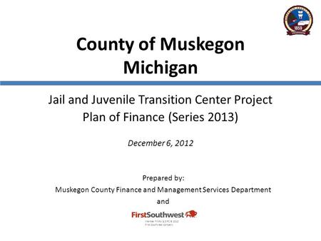County of Muskegon Michigan Jail and Juvenile Transition Center Project Plan of Finance (Series 2013) December 6, 2012 Prepared by: Muskegon County Finance.