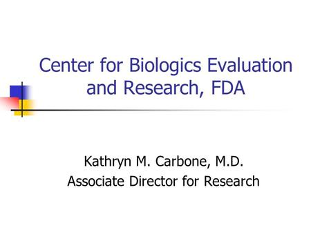 Center for Biologics Evaluation and Research, FDA Kathryn M. Carbone, M.D. Associate Director for Research.