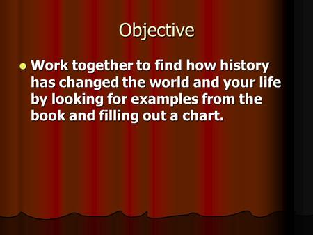 Objective Work together to find how history has changed the world and your life by looking for examples from the book and filling out a chart. Work together.