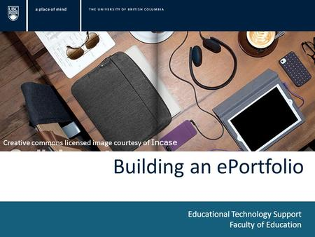 Building an ePortfolio Educational Technology Support Faculty of Education Creative commons licensed image courtesy of Incase.