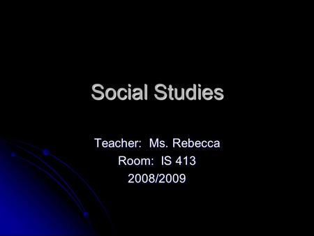 Social Studies Teacher: Ms. Rebecca Room: IS 413 2008/2009.