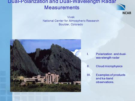 Dual-Polarization and Dual-Wavelength Radar Measurements Vivek National Center for Atmospheric Research Boulder, Colorado I.Polarization and dual- wavelength.
