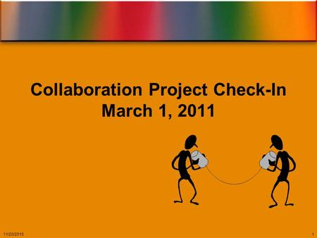 Collaboration Project Check-In March 1, 2011 11/20/20151.