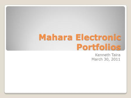 Mahara Electronic Portfolios Kenneth Taira March 30, 2011.
