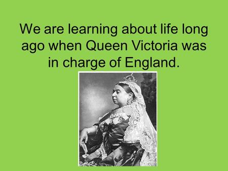 We are learning about life long ago when Queen Victoria was in charge of England.