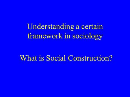 What is Social Construction? Understanding a certain framework in sociology.
