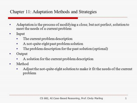 CS 682, AI:Case-Based Reasoning, Prof. Cindy Marling1 Chapter 11: Adaptation Methods and Strategies Adaptation is the process of modifying a close, but.