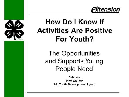 How Do I Know If Activities Are Positive For Youth? The Opportunities and Supports Young People Need Deb Ivey Iowa County 4-H Youth Development Agent.
