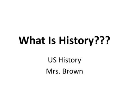 "What Is History??? US History Mrs. Brown. What Is History??? Some thoughts… – History is written by the victors."" Winston Churchill History is written."