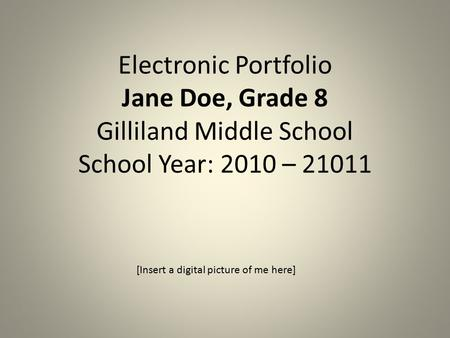 Electronic Portfolio Jane Doe, Grade 8 Gilliland Middle School School Year: 2010 – 21011 [Insert a digital picture of me here]