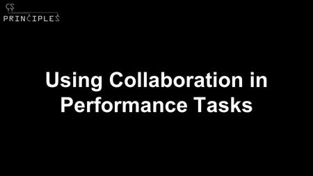 Using Collaboration in Performance Tasks. Background Collaboration in C.S. Principles ●Curriculum Framework ○ Computational Thinking Practice ○ Learning.