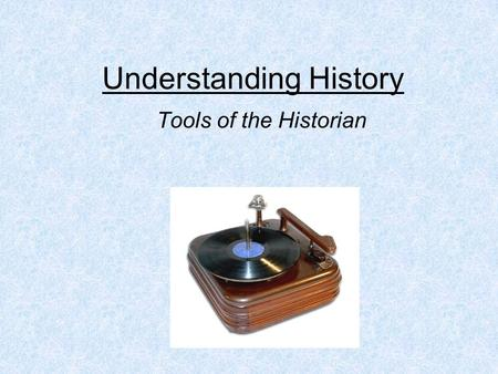 Understanding History Tools of the Historian. Think About It… How has your life changed from the way it was five years ago? Ten years from now, how will.