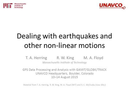 Dealing with earthquakes and other non-linear motions T. A. Herring R. W. King M. A. Floyd Massachusetts Institute of Technology GPS Data Processing and.