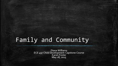 Family and Community Diana Williams ECE 497 Child Development Capstone Course Karen Foster May 18, 2015.