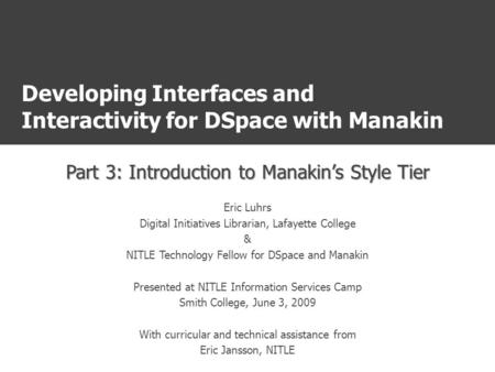 Developing Interfaces and Interactivity for DSpace with Manakin Part 3: Introduction to Manakin's Style Tier Eric Luhrs Digital Initiatives Librarian,