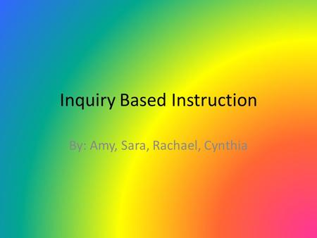 Inquiry Based Instruction By: Amy, Sara, Rachael, Cynthia.