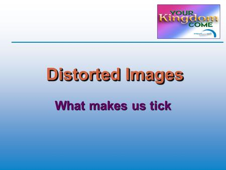 Distorted Images What makes us tick. Perspective  Biblical or Humanistic? God's standards Human norms  Good works or God's work? Spiritual or secular.