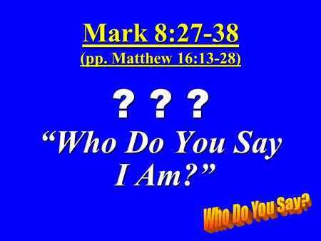 "Mark 8:27-38 (pp. Matthew 16:13-28) ? ? ? ""Who Do You Say I Am?"" I Am?"""