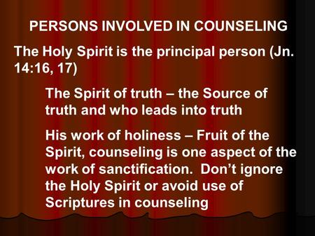 PERSONS INVOLVED IN COUNSELING The Holy Spirit is the principal person (Jn. 14:16, 17) The Spirit of truth – the Source of truth and who leads into truth.
