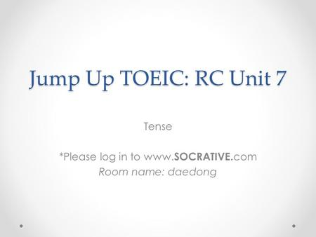 Jump Up TOEIC: RC Unit 7 Tense *Please log in to www. SOCRATIVE. com Room name: daedong.