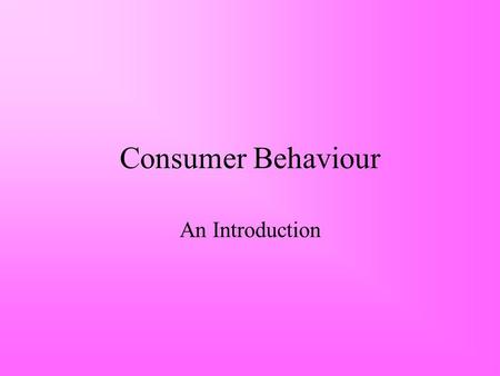 Consumer Behaviour An Introduction. What is Consumer Behaviour? Those activities directly involved in obtaining, consuming and disposing of products and.