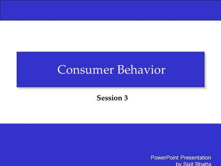 PowerPoint Presentation by Sixit Bhatta Consumer Behavior Session 3.