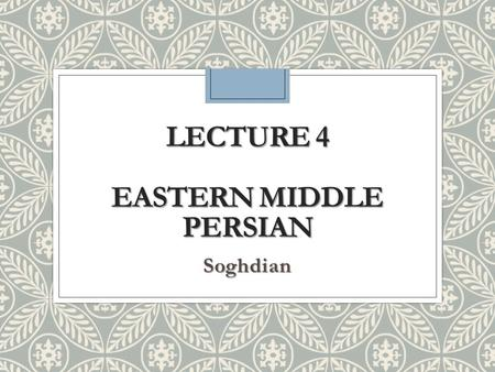 Lecture 4 Eastern Middle Persian