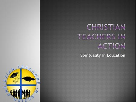 "Spirituality in Education.  Christian Teachers in Action"" (CTIA) is a prayer and fellowship collaborative movement instituted to address the educational,"
