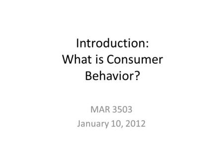 Introduction: What is Consumer Behavior? MAR 3503 January 10, 2012.