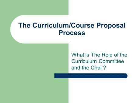 The Curriculum/Course Proposal Process What Is The Role of the Curriculum Committee and the Chair?