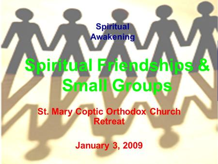 Spiritual Friendships & Small Groups St. Mary Coptic Orthodox Church Retreat January 3, 2009 Spiritual Awakening.