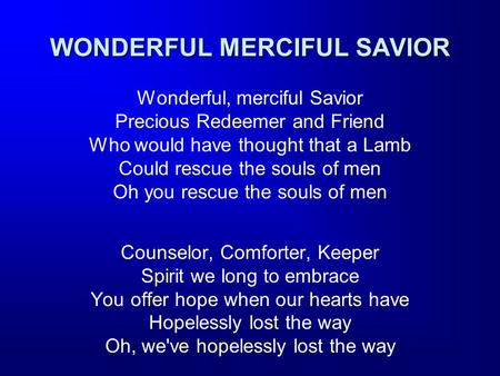 WONDERFUL MERCIFUL SAVIOR Wonderful, merciful Savior Precious Redeemer and Friend Who would have thought that a Lamb Could rescue the souls of men Oh you.