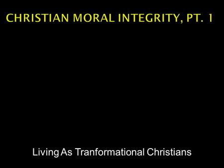 Living As Tranformational Christians.  Three definitions  Unimpaired – SOUNDNESS  Adherence to a moral code – INCORRUPTIBLE  Undivided -- COMPLETENESS.