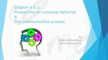 Chapter 4 & 5 Prospective on consumer behavior & The communication process By Emran Mohammad (Emd) Mkt 337 (sections 8 & 9)