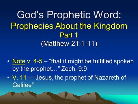 "God's Prophetic Word: Prophecies About the Kingdom Part 1 (Matthew 21:1-11) Note v. 4-5 – ""that it might be fulfilled spoken by the prophet…"" Zech. 9:9."