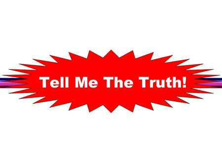 Tell Me The Truth!. Many don't want to be told the truth because the majority are in conflict with the truth Tell Me The Truth!