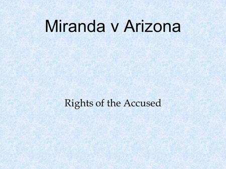 Miranda v Arizona Rights of the Accused. Citations 384 U.S. 436 (1966) oDocket # 759 oArgued February 28, 1966 o Decider June 13, 1966.