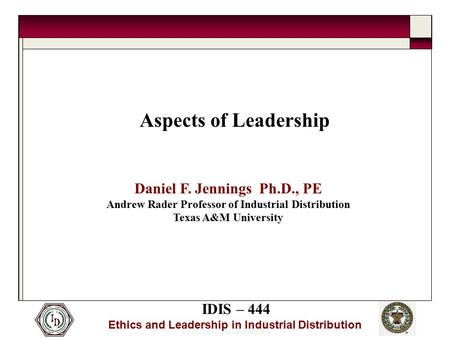 © 2005 Thomas and Joan Read Center IDIS – 444 Ethics and Leadership in Industrial Distribution Aspects of Leadership Daniel F. Jennings Ph.D., PE Andrew.