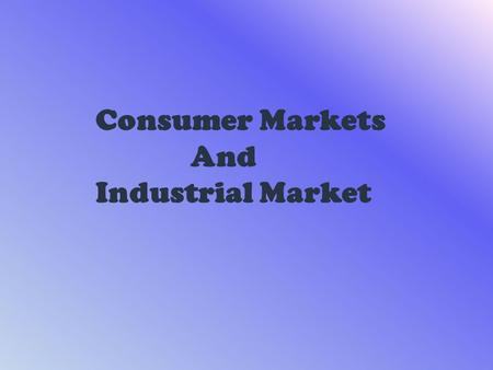 Consumer Markets And Industrial Market. The aim of marketing is to meet and satisfy target customer's needs and wants better than competitors. Marketers.