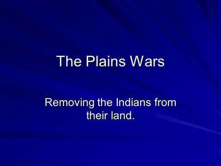 The Plains Wars Removing the Indians from their land.
