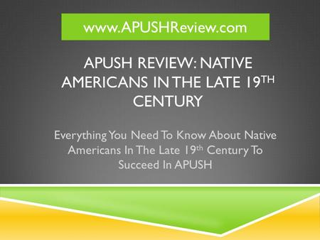 APUSH REVIEW: NATIVE AMERICANS IN THE LATE 19 TH CENTURY Everything You Need To Know About Native Americans In The Late 19 th Century To Succeed In APUSH.