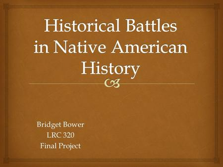 "Bridget Bower LRC 320 Final Project.  Custer's Last Stand  1876  General George Custer  Known as ""Indian Fighter""  Ordered 700 soldiers to attack."