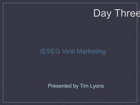 Presented by Tim Lyons IESEG Viral Marketing Day Three.