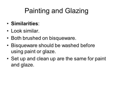 Painting and Glazing Similarities: Look similar. Both brushed on bisqueware. Bisqueware should be washed before using paint or glaze. Set up and clean.