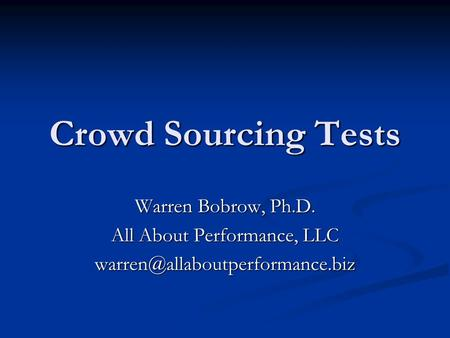 Crowd Sourcing Tests Warren Bobrow, Ph.D. All About Performance, LLC