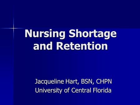 Nursing Shortage and Retention Jacqueline Hart, BSN, CHPN University of Central Florida University of Central Florida.